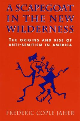 A Scapegoat in the New Wilderness: The Origins and Rise of Anti-Semitism in America