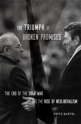 The Triumph of Broken Promises: The End of the Cold War and the Rise of Neoliberalism