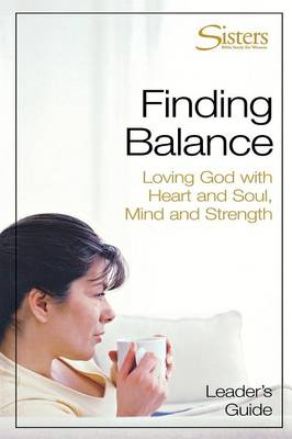 Sisters: Bible Study for Women - Finding Balance - Leader's Guide Strength: Loving God with Heart and Soul and Mind and Strength