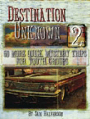 Destination Uknown: 50 More Quick Mystery Trips for Youth Groups: v. 2
