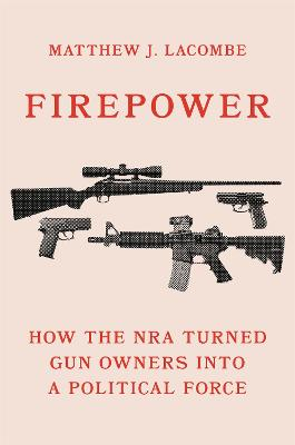 Firepower: How the NRA Turned Gun Owners into a Political Force