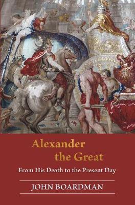 Alexander the Great: From His Death to the Present Day