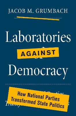 Laboratories against Democracy: How National Parties Transformed State Politics