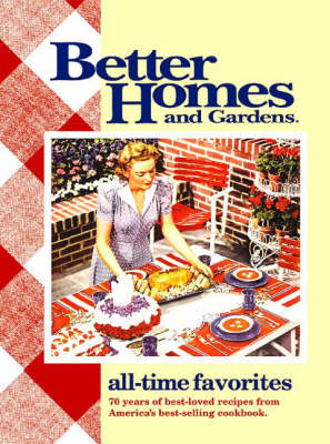 """""""Better Homes and Gardens"""" All Time Favourites: 70 Years of Best-loved Recipes from America's Best-selling Cookbook"""