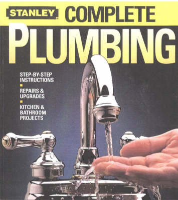 Complete Plumbing: Step-by-Step Instructions, Repairs and Upgrades, Kitchen and Bathroom Projects