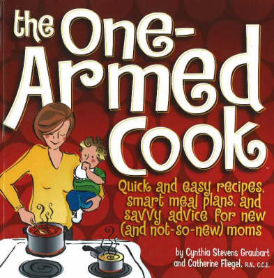 One-Armed Cook: Quick and Easy Recipes, Smart Meal Plans, and Savvy Advice for New (And Not-So-New) Moms