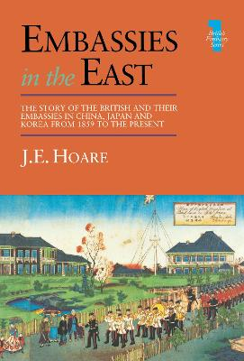 Embassies in the East: The Story of the British and Their Embassies in China, Japan and Korea from 1859 to the Present