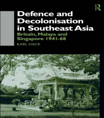 Defence and Decolonisation in South-East Asia: Britain, Malaya and Singapore 1941-1967