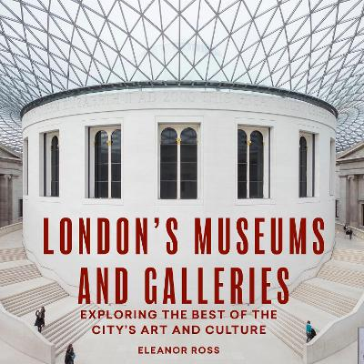 London's Museums and Galleries: Exploring the Best of the City's Art and Culture