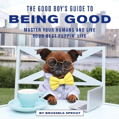 The Good Boy's Guide to Being Good: Master Your Humans and Live Your Best Puppin' Life