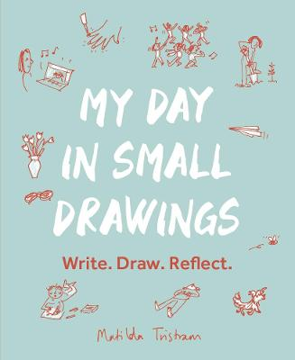 My Day in Small Drawings: Write. Draw. Reflect.