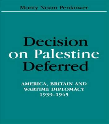 Decision on Palestine Deferred: America, Britain and Wartime Diplomacy, 1939-1945
