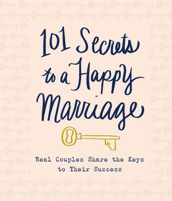 101 Secrets to a Happy Marriage: Real Couples Share Keys to Their Success
