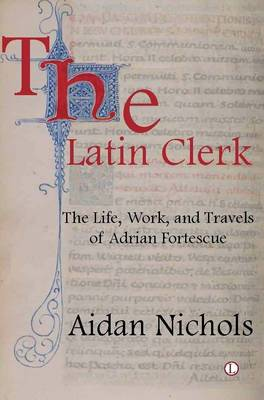 The Latin Clerk: The Life, Work and Travels of Adrian Fortescue