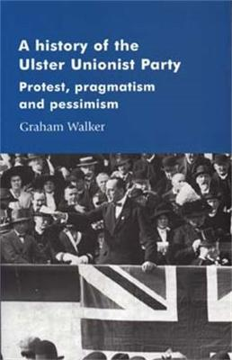 A History of the Ulster Unionist Party: Protest, Pragmatism and Pessimism