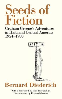 Seeds of Fiction: Graham Greene's Adventures in Haiti and Central Amercia, 1954-1983