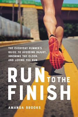 Run to the Finish: The Everyday Runner's Guide to Avoiding Injury, Ignoring the Clock, and Loving the Run
