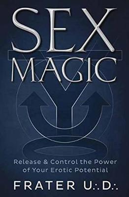 Sex Magic: Release and Control the Power of Your Erotic Potential