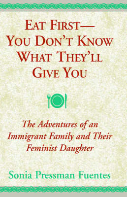 Eat First--You Don't Know What They'll Give You: The Adventures of an Immigrant Family and Their Feminist Daughter