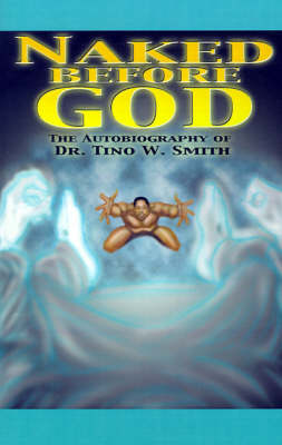 Naked Before God: The Autobiography of Dr. Tino W. Smith Sr.