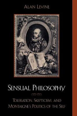 Sensual Philosophy: Toleration, Skepticism, and Montaigne's Politics of the Self