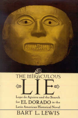 The Miraculous Lie: Lope De Aguirre and the Search for El Dorado  in the Latin American Historical Novel