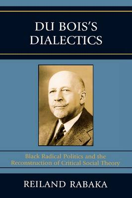 Du Bois's Dialectics: Black Radical Politics and the Reconstruction of Critical Social Theory