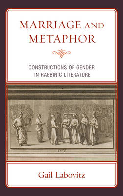 Marriage and Metaphor: Constructions of Gender in Rabbinic Literature