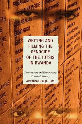 Writing and Filming the Genocide of the Tutsis in Rwanda: Dismembering and Remembering Traumatic History