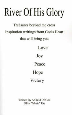 River of His Glory: Treasures Beyond the Cross, Inspiration Writings from God's Heart That Will Bring You Love, Joy, Peace, Hope, Victory