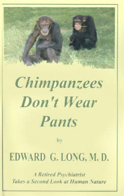 Chimpanzees Don't Wear Pants: A Retired Psychiatrist Takes a Second Look at Human Nature