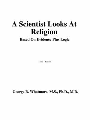 A Scientist Looks at Religion: Based on Evidence Plus Logic