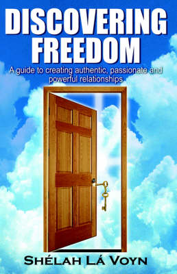 Discovering Freedom: A Guide to Creating Authentic Passionate and Powerful Relationships