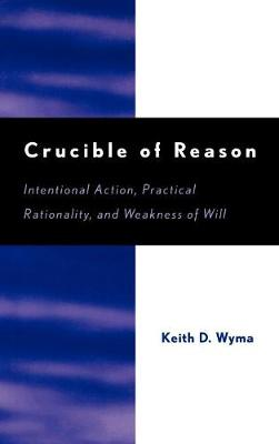 Crucible of Reason: Intentional Action, Practical Rationality, and Weakness of Will