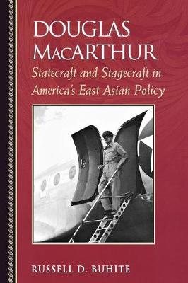 Douglas MacArthur: Statecraft and Stagecraft in America's East Asian Policy