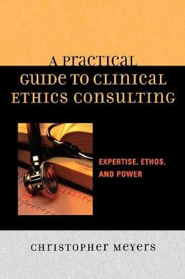 A Practical Guide to Clinical Ethics Consulting: Expertise, Ethos and Power