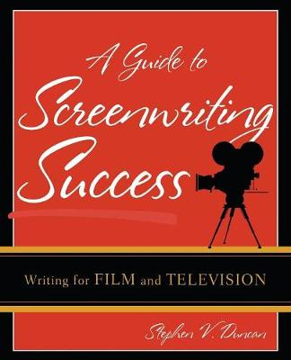 A Guide to Screenwriting Success: Writing for Film and Television