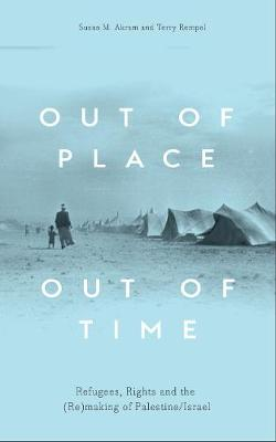 Out of Place, Out of Time: Refugees, Rights and the (Re)Making of Palestine/Israel