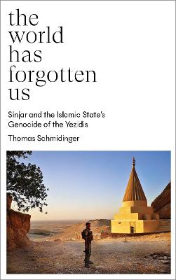 The World Has Forgotten Us: Sinjar and the Islamic State's Genocide of the Yezidis