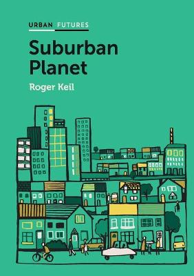 Suburban Planet: Making the World Urban from the Outside In