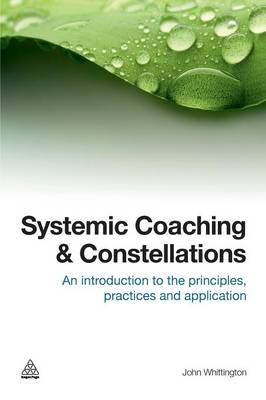 Systemic Coaching and Constellations: An Introduction to the Principles, Practices and Application