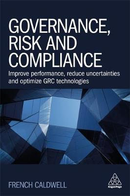 Governance, Risk and Compliance: Improve Performance, Reduce Uncertainties and Optimize GRC Technologies