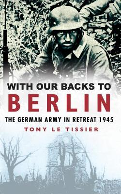 With Our Backs to Berlin: The Germany Army in Retreat 1945