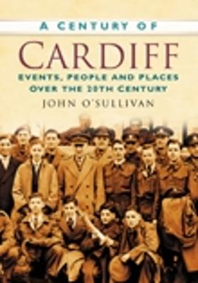 A Century of Cardiff: Events, People and Places Over the 20th Century