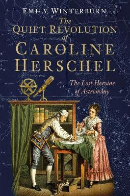 The Quiet Revolution of Caroline Herschel: The Lost Heroine of Astronomy
