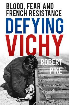Defying Vichy: Blood, Fear and French Resistance