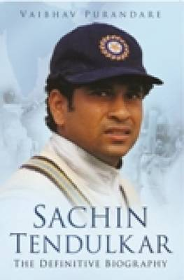 Sachin Tendulkar: The Definitive Biography
