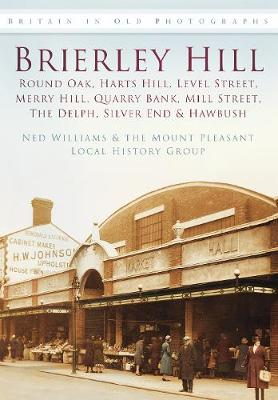 Brierley Hill, Round Oak, Harts Hill, Level Street, Merry Hill, Quarry Bank, Mill Street, The Delph, Silver End & Hawbush: Britain in Old Photographs