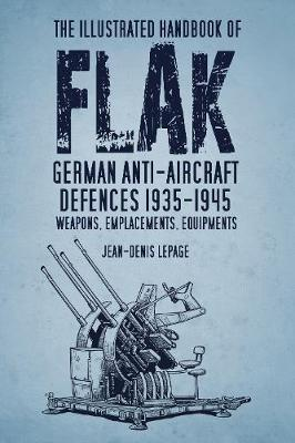 The Illustrated Handbook of Flak: German Anti-Aircraft Defences 1935-1945: Weapons, Emplacements, Equipments