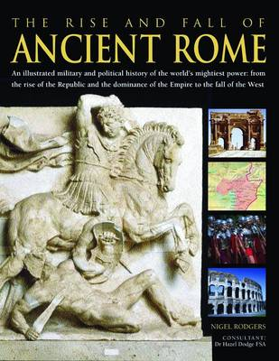 The Rise and Fall of Ancient Rome: An Illustrated Military and Political History of the World's Mightiest Power